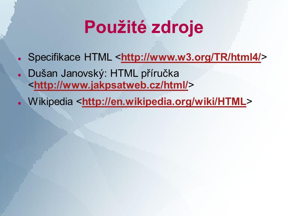 Použité zdroje  Specifikace HTML http://www.w3.org/TR/html4/  Dušan Janovský: HTML příručka http://www.jakpsatweb.cz/html/  Wikipedia http://en.wikipedia.org/wiki/HTML