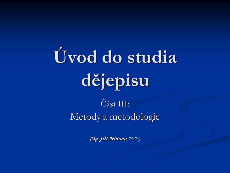 Úvod do studia dějepisu Část III: Metody a metodologie ( Mgr. Jiří Němec, Ph.D.)
