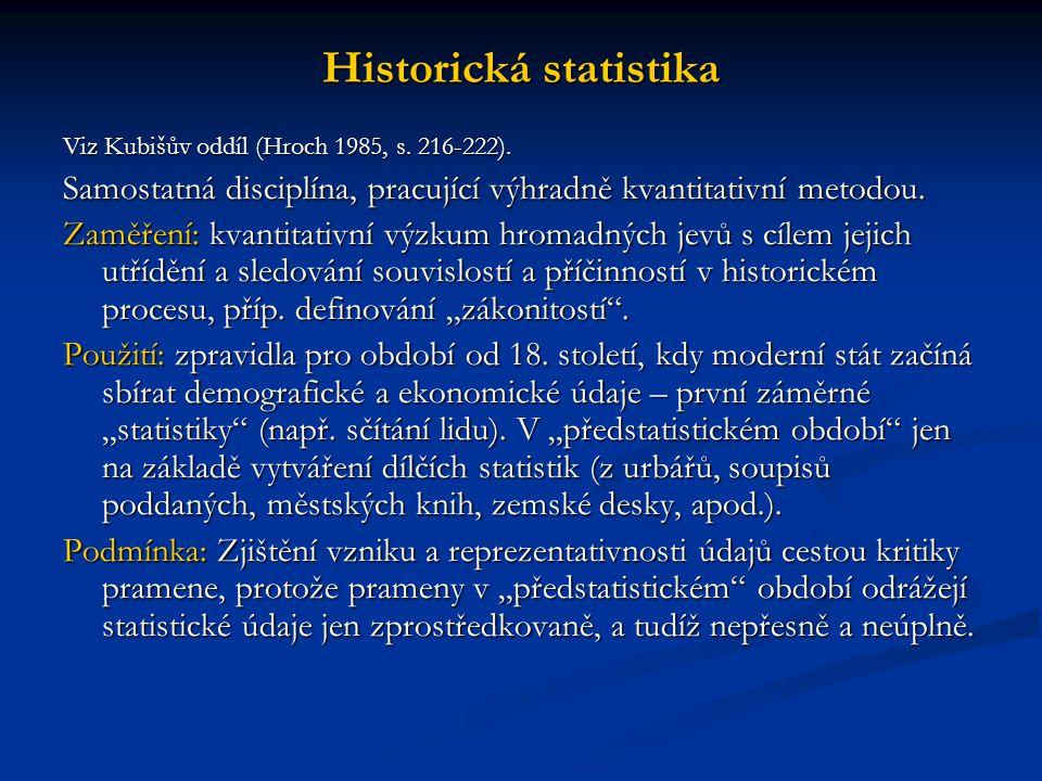 Historická statistika Viz Kubišův oddíl (Hroch 1985, s. 216-222). Samostatná disciplína, pracující výhradně kvantitativní metodou. Zaměření: kvantitat