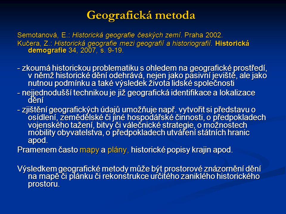 Geografická metoda Semotanová, E.: Historická geografie českých zemí. Praha 2002. Kučera, Z.: Historická geografie mezi geografií a historiografií. Hi