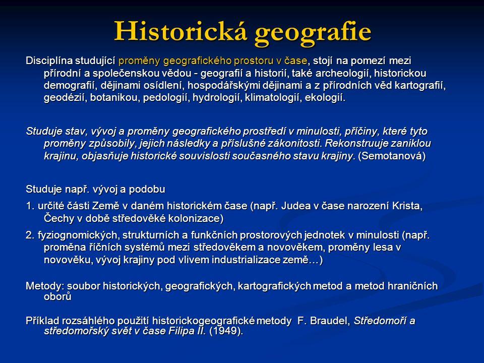 Historická geografie Disciplína studující proměny geografického prostoru v čase, stojí na pomezí mezi přírodní a společenskou vědou - geografií a hist