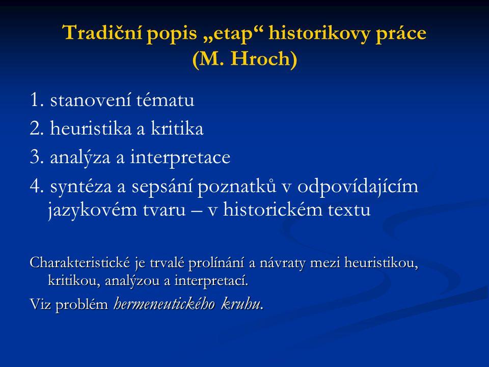 """Tradiční popis """"etap"""" historikovy práce (M. Hroch) 1. stanovení tématu 2. heuristika a kritika 3. analýza a interpretace 4. syntéza a sepsání poznatků"""