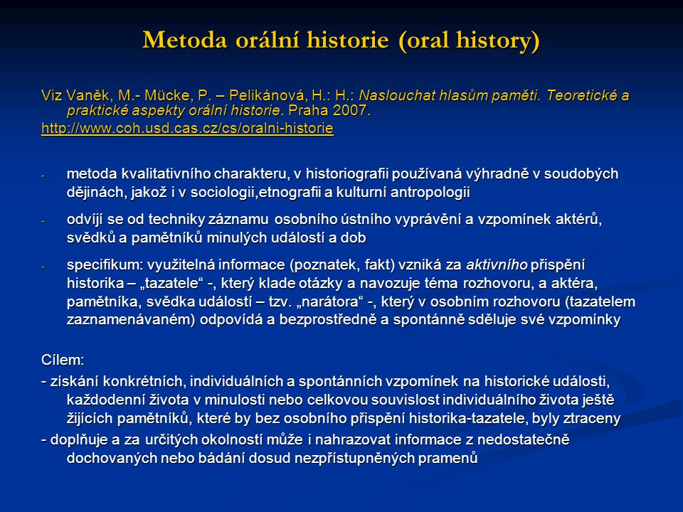 Metoda orální historie (oral history) Viz Vaněk, M.- Mücke, P. – Pelikánová, H.: H.: Naslouchat hlasům paměti. Teoretické a praktické aspekty orální h