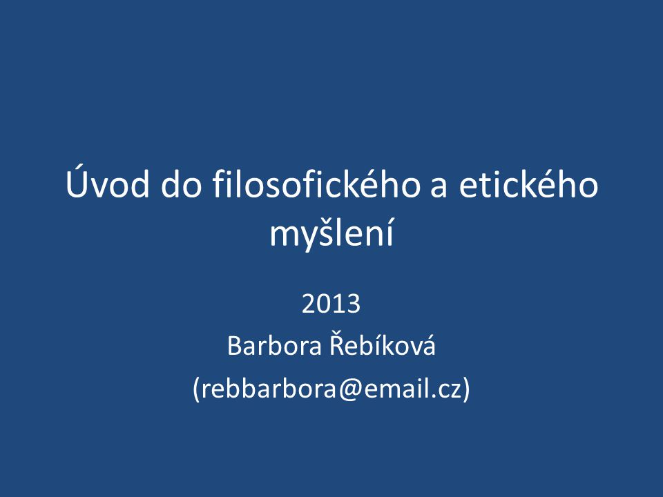 Úvod do filosofického a etického myšlení 2013 Barbora Řebíková (rebbarbora@email.cz)