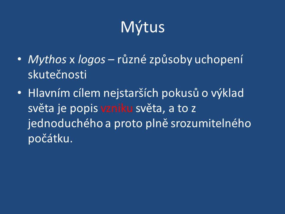 Mýtus • Mythos x logos – různé způsoby uchopení skutečnosti • Hlavním cílem nejstarších pokusů o výklad světa je popis vzniku světa, a to z jednoduchého a proto plně srozumitelného počátku.
