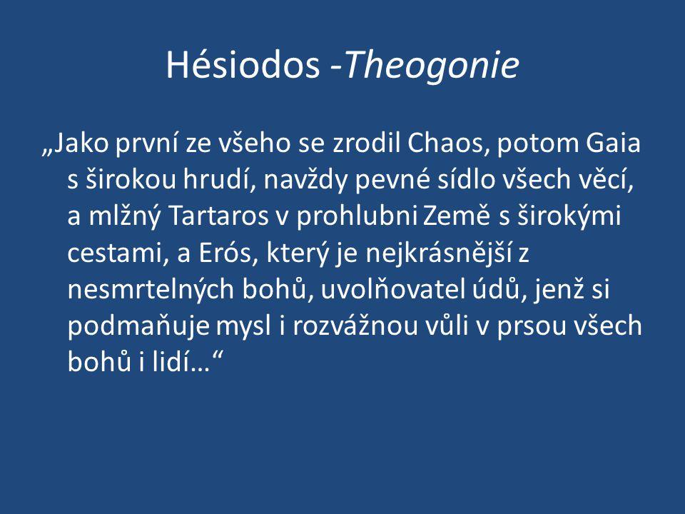 """Hésiodos -Theogonie """"Jako první ze všeho se zrodil Chaos, potom Gaia s širokou hrudí, navždy pevné sídlo všech věcí, a mlžný Tartaros v prohlubni Země s širokými cestami, a Erós, který je nejkrásnější z nesmrtelných bohů, uvolňovatel údů, jenž si podmaňuje mysl i rozvážnou vůli v prsou všech bohů i lidí…"""