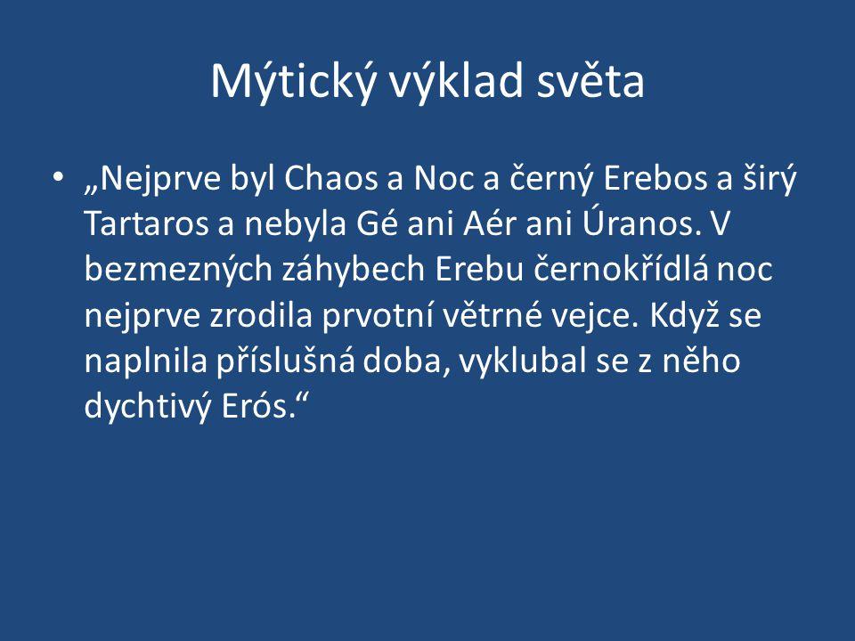 """Mýtický výklad světa • """"Nejprve byl Chaos a Noc a černý Erebos a širý Tartaros a nebyla Gé ani Aér ani Úranos."""