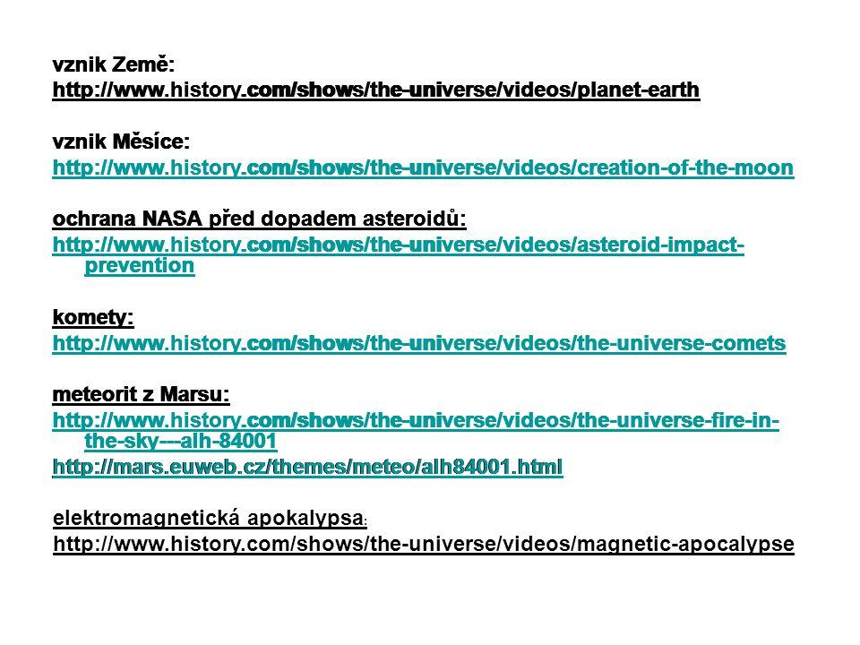 vznik Země: http://www.history.com/shows/the-universe/videos/planet-earth vznik Měsíce: http://www.history.com/shows/the-universe/videos/creation-of-the-moon ochrana NASA před dopadem asteroidů: http://www.history.com/shows/the-universe/videos/asteroid-impact- prevention komety: http://www.history.com/shows/the-universe/videos/the-universe-comets meteorit z Marsu: http://www.history.com/shows/the-universe/videos/the-universe-fire-in- the-sky---alh-84001 http://mars.euweb.cz/themes/meteo/alh84001.html vznik Země: http://www.history.com/shows/the-universe/videos/planet-earth vznik Měsíce: http://www.history.com/shows/the-universe/videos/creation-of-the-moon ochrana NASA před dopadem asteroidů: http://www.history.com/shows/the-universe/videos/asteroid-impact- prevention komety: http://www.history.com/shows/the-universe/videos/the-universe-comets meteorit z Marsu: http://www.history.com/shows/the-universe/videos/the-universe-fire-in- the-sky---alh-84001 http://mars.euweb.cz/themes/meteo/alh84001.html vznik Země: http://www.history.com/shows/the-universe/videos/planet-earth vznik Měsíce: http://www.history.com/shows/the-universe/videos/creation-of-the-moon ochrana NASA před dopadem asteroidů: http://www.history.com/shows/the-universe/videos/asteroid-impact- prevention komety: http://www.history.com/shows/the-universe/videos/the-universe-comets meteorit z Marsu: http://www.history.com/shows/the-universe/videos/the-universe-fire-in- the-sky---alh-84001 http://mars.euweb.cz/themes/meteo/alh84001.html vznik Země: http://www.history.com/shows/the-universe/videos/planet-earth vznik Měsíce: http://www.history.com/shows/the-universe/videos/creation-of-the-moon ochrana NASA před dopadem asteroidů: http://www.history.com/shows/the-universe/videos/asteroid-impact- prevention komety: http://www.history.com/shows/the-universe/videos/the-universe-comets meteorit z Marsu: http://www.history.com/shows/the-universe/videos/the-universe-fire-in- the-sky---alh-84001 http://mars.euweb.cz/the