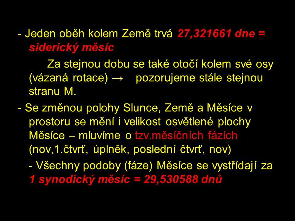 - Jeden oběh kolem Země trvá 27,321661 dne = siderický měsíc Za stejnou dobu se také otočí kolem své osy (vázaná rotace) → pozorujeme stále stejnou stranu M.