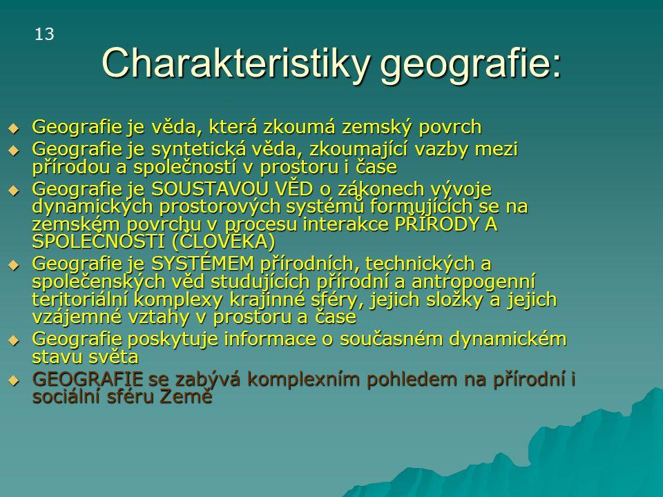 Charakteristiky geografie:  Geografie je věda, která zkoumá zemský povrch  Geografie je syntetická věda, zkoumající vazby mezi přírodou a společnost