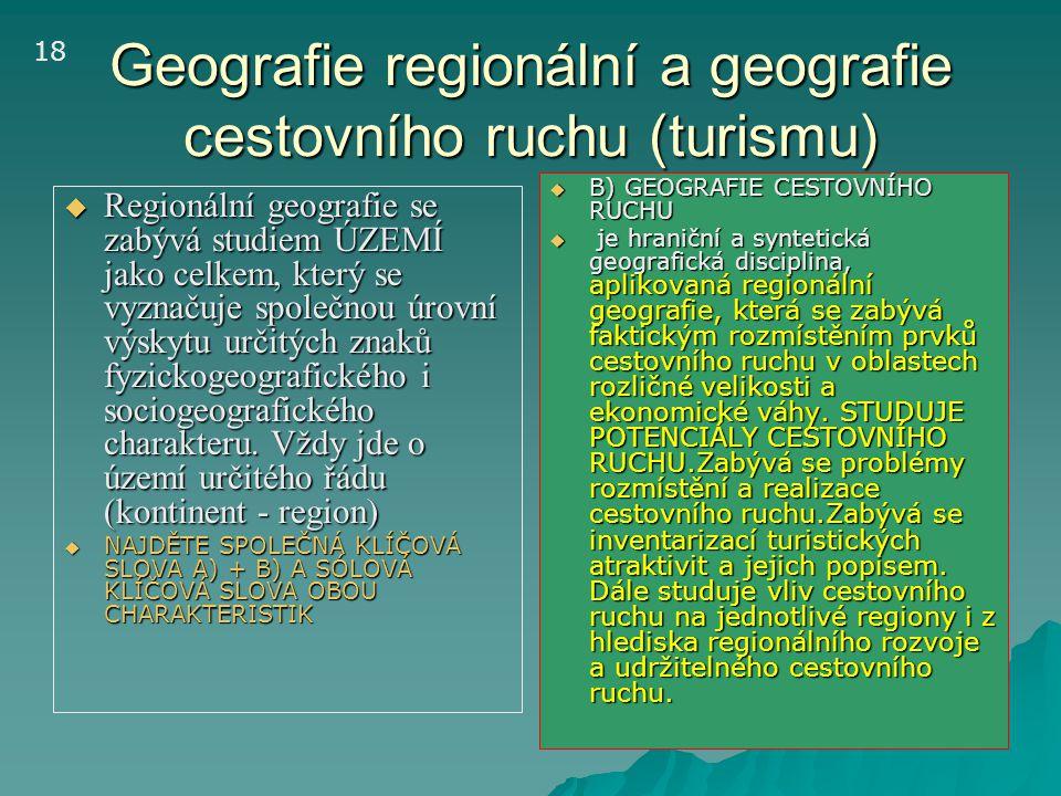 Geografie regionální a geografie cestovního ruchu (turismu)  Regionální geografie se zabývá studiem ÚZEMÍ jako celkem, který se vyznačuje společnou ú
