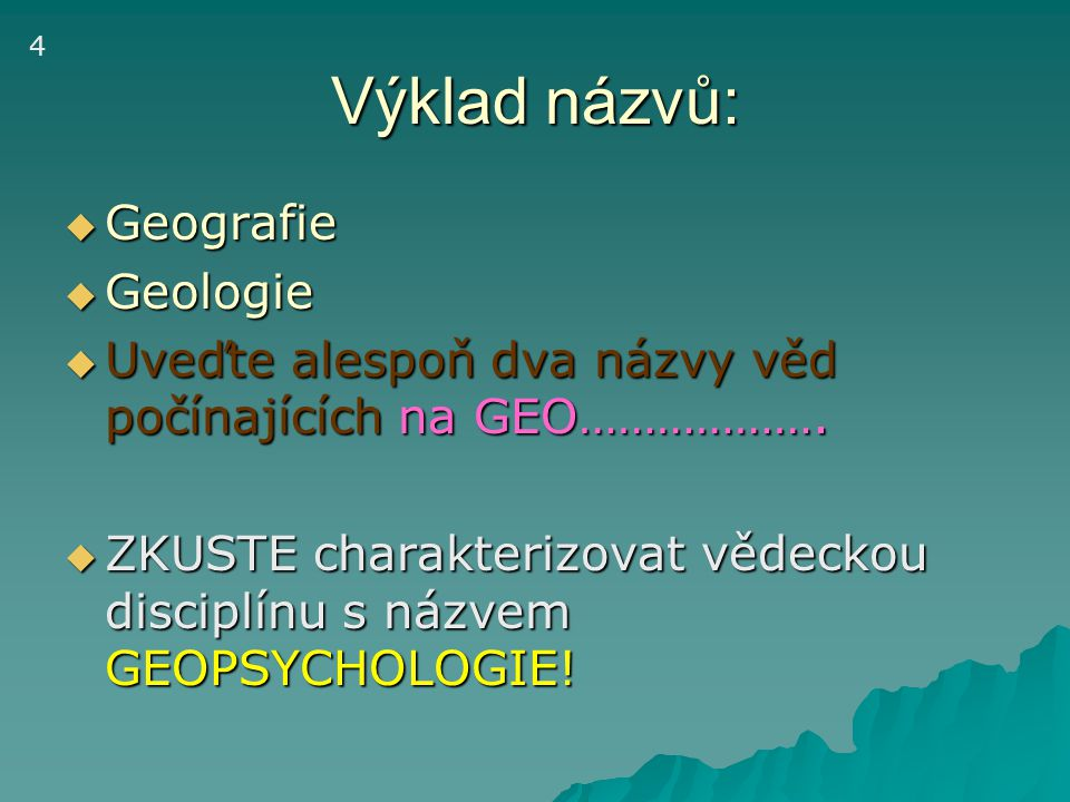 Výklad názvů:  Geografie  Geologie  Uveďte alespoň dva názvy věd počínajících na GEO……………….  ZKUSTE charakterizovat vědeckou disciplínu s názvem G