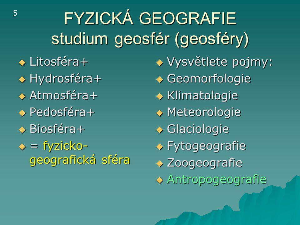 FYZICKÁ GEOGRAFIE studium geosfér (geosféry)  Litosféra+  Hydrosféra+  Atmosféra+  Pedosféra+  Biosféra+  = fyzicko- geografická sféra  Vysvětl