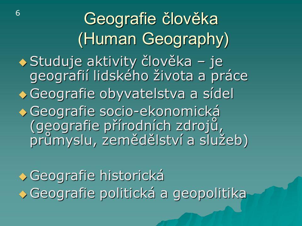 Geografie člověka (Human Geography)  Studuje aktivity člověka – je geografií lidského života a práce  Geografie obyvatelstva a sídel  Geografie soc