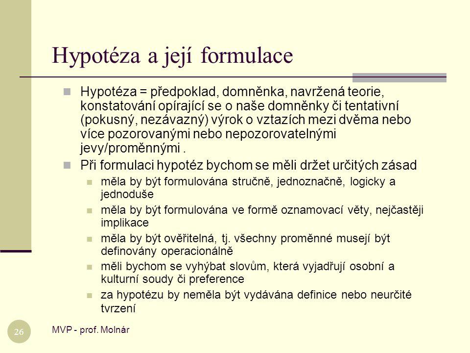 Hypotéza a její formulace MVP - prof. Molnár 26  Hypotéza = předpoklad, domněnka, navržená teorie, konstatování opírající se o naše domněnky či tenta