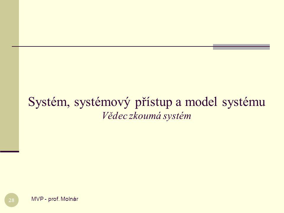 Systém, systémový přístup a model systému Vědec zkoumá systém MVP - prof. Molnár 28