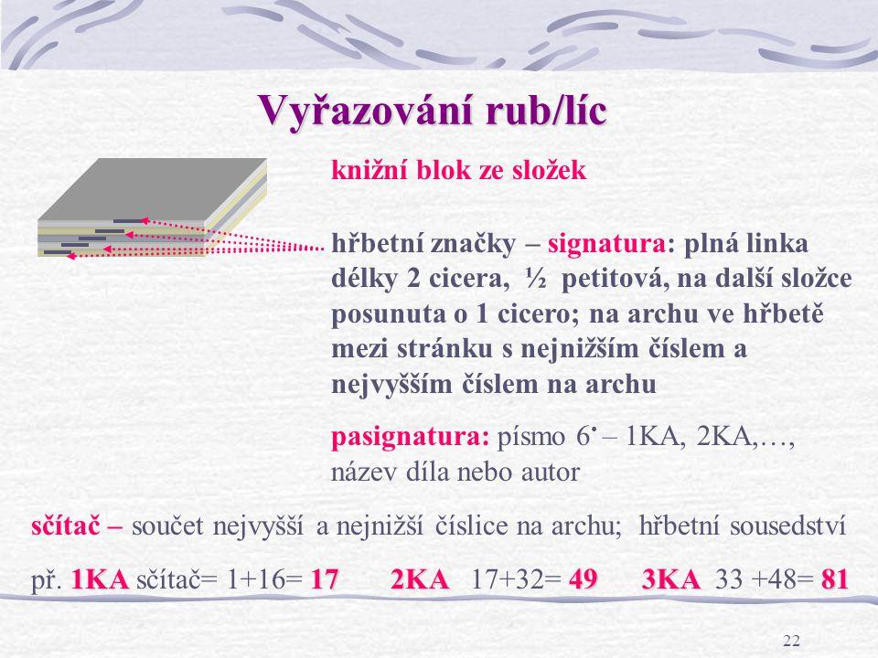 21 Archová montáž knihařský arch KA – celkem 16 stran – 8 líc/8 rub složka – složený knihařský arch (orientace stránek na archu – stojatý/ležatý formát) způsoby vyřazování stránek na arch závisí na knihařském zpracování pro vazbu V1 – ve hřbetě šitá brožura knižní vazba: rub/líc na obracení na klopení (do pásu, dvojprodukce)