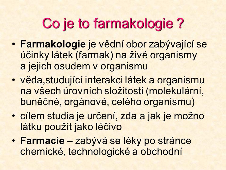 Co je to farmakologie ? •Farmakologie je vědní obor zabývající se účinky látek (farmak) na živé organismy a jejich osudem v organismu •věda,studující