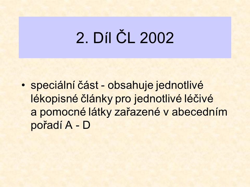2. Díl ČL 2002 •speciální část - obsahuje jednotlivé lékopisné články pro jednotlivé léčivé a pomocné látky zařazené v abecedním pořadí A - D