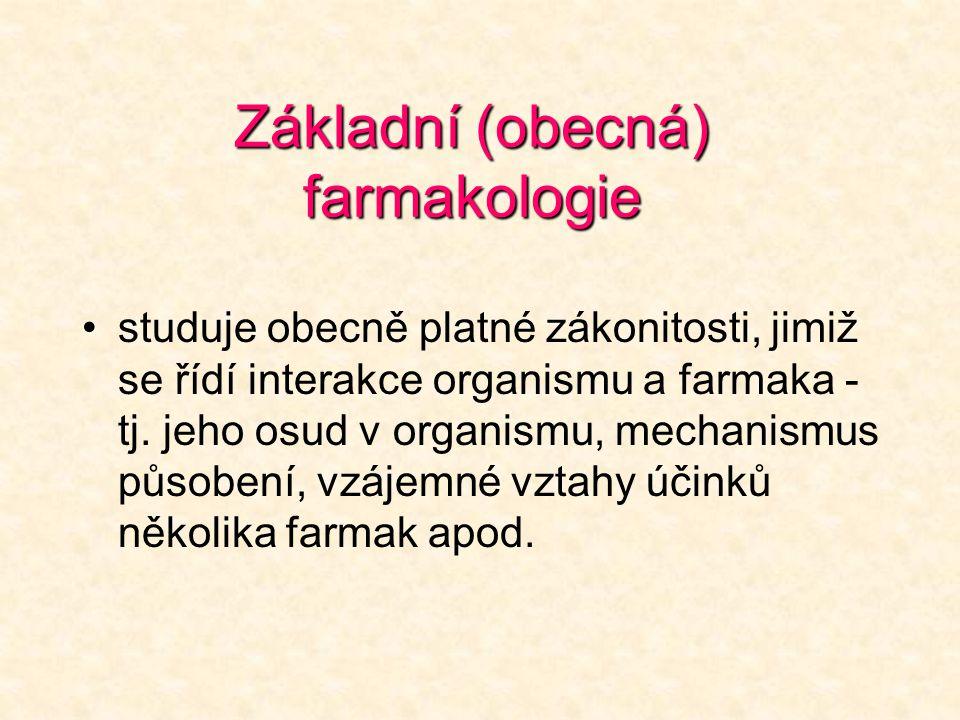 Základní (obecná) farmakologie •studuje obecně platné zákonitosti, jimiž se řídí interakce organismu a farmaka - tj. jeho osud v organismu, mechanismu
