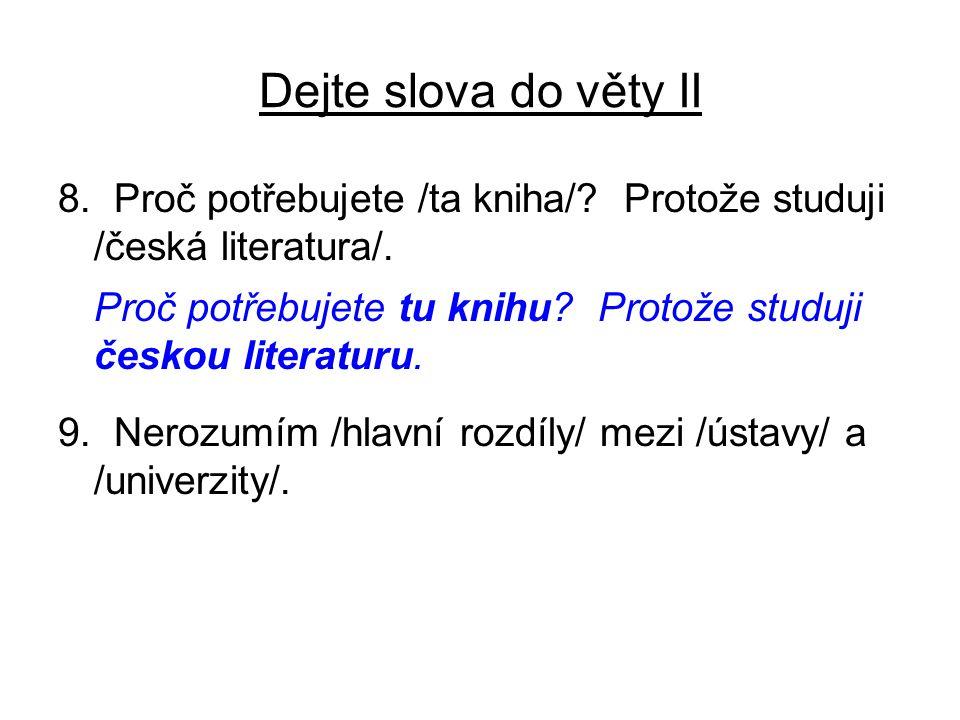Dejte slova do věty II 8. Proč potřebujete /ta kniha/? Protože studuji /česká literatura/. Proč potřebujete tu knihu? Protože studuji českou literatur