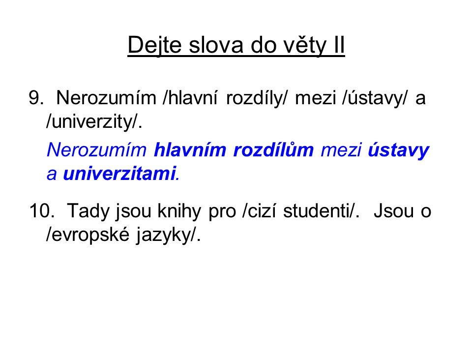 Dejte slova do věty II 9. Nerozumím /hlavní rozdíly/ mezi /ústavy/ a /univerzity/. Nerozumím hlavním rozdílům mezi ústavy a univerzitami. 10. Tady jso