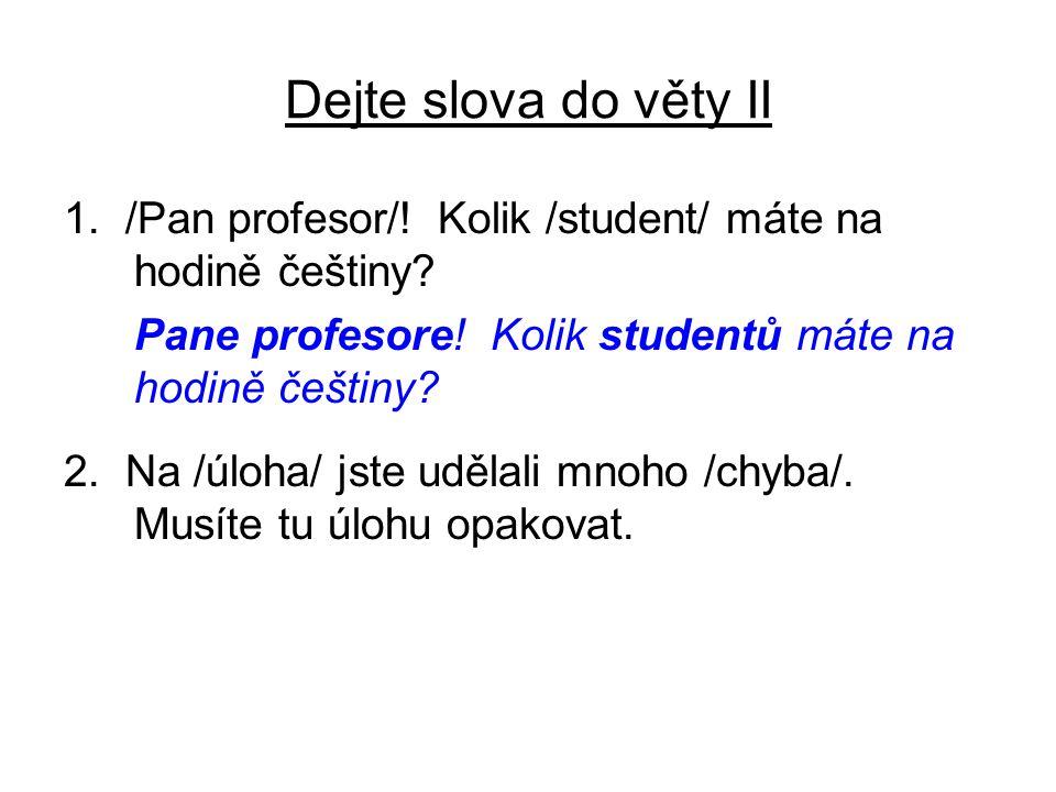 Dejte slova do věty II 1. /Pan profesor/! Kolik /student/ máte na hodině češtiny? Pane profesore! Kolik studentů máte na hodině češtiny? 2. Na /úloha/