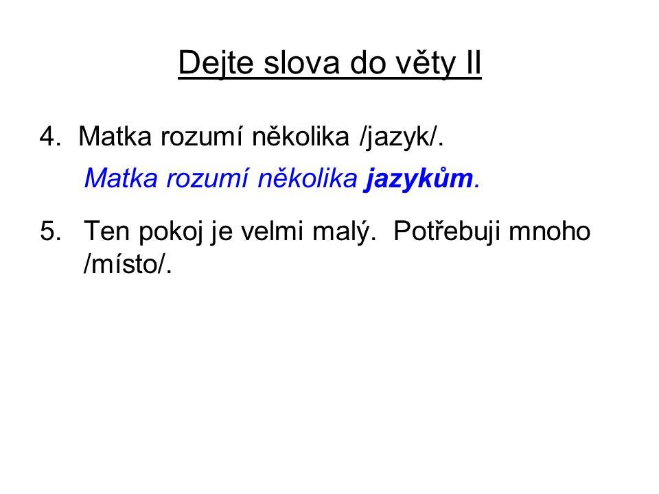 Dejte slova do věty II 4. Matka rozumí několika /jazyk/. Matka rozumí několika jazykům. 5.Ten pokoj je velmi malý. Potřebuji mnoho /místo/.