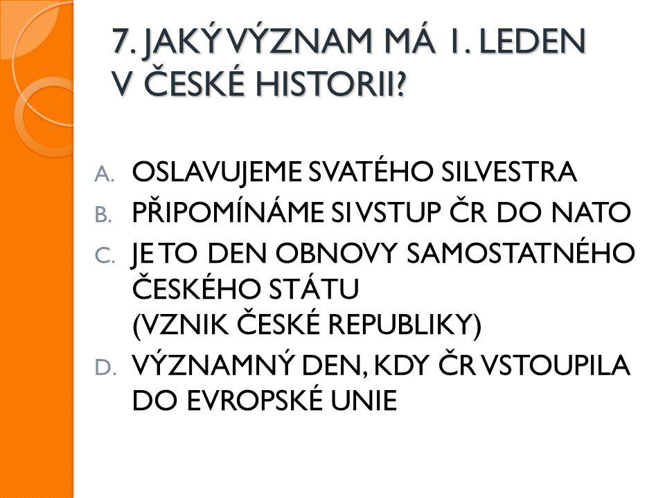 7. JAKÝ VÝZNAM MÁ 1. LEDEN V ČESKÉ HISTORII? A. OSLAVUJEME SVATÉHO SILVESTRA B. PŘIPOMÍNÁME SI VSTUP ČR DO NATO C. JE TO DEN OBNOVY SAMOSTATNÉHO ČESKÉ