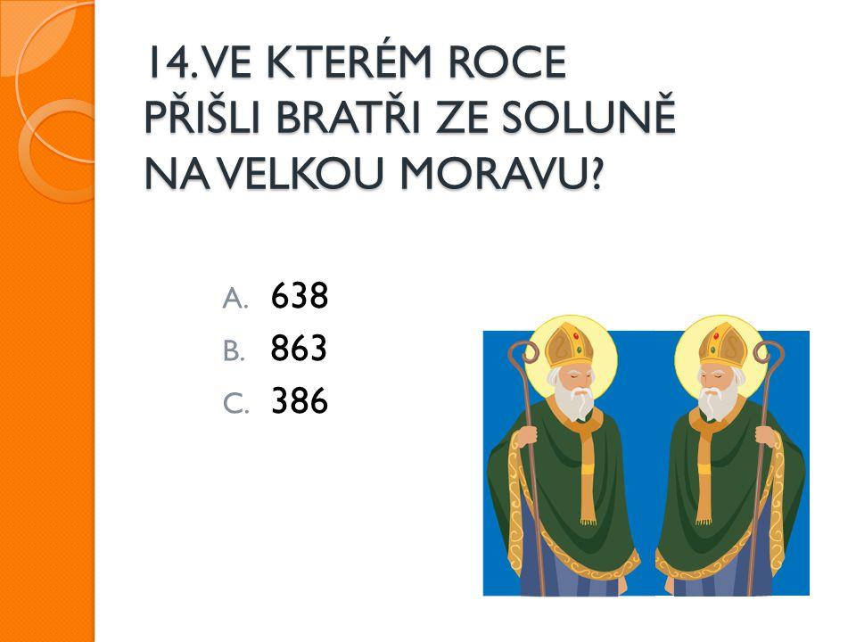 14. VE KTERÉM ROCE PŘIŠLI BRATŘI ZE SOLUNĚ NA VELKOU MORAVU? A. 638 B. 863 C. 386