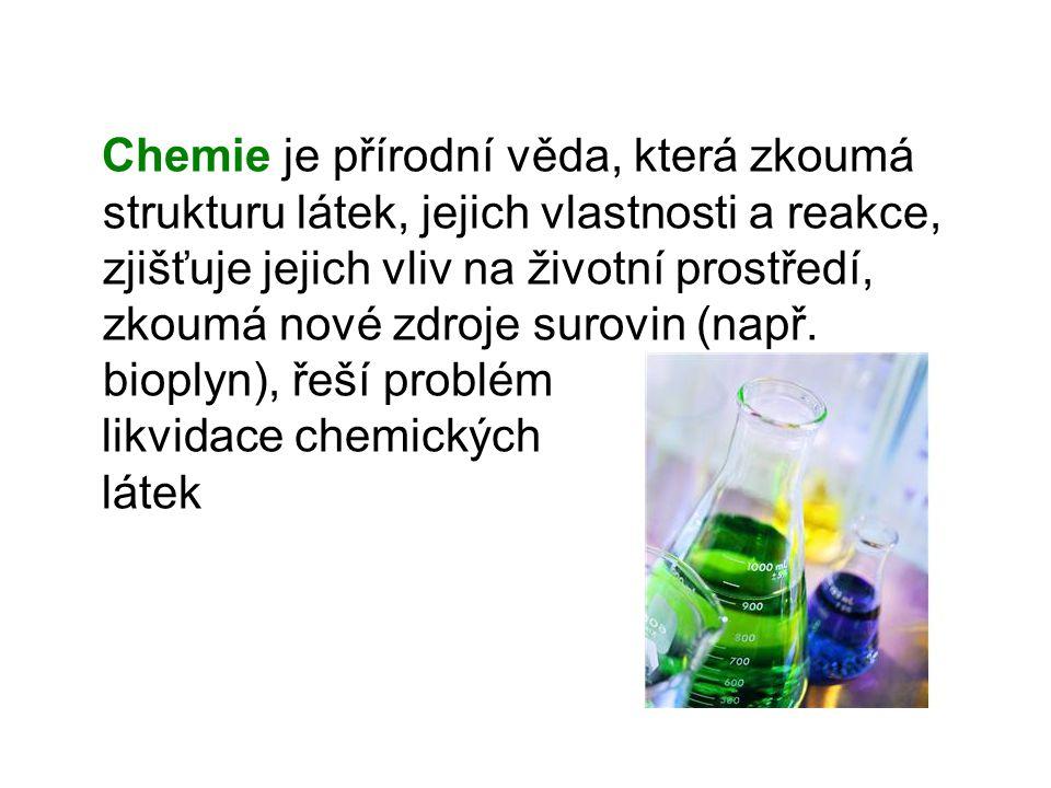 Chemie je přírodní věda, která zkoumá strukturu látek, jejich vlastnosti a reakce, zjišťuje jejich vliv na životní prostředí, zkoumá nové zdroje surovin (např.