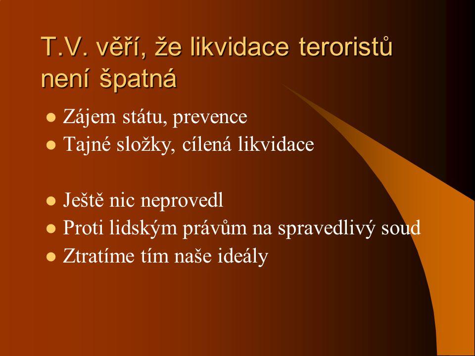 T.V. věří, že likvidace teroristů není špatná  Zájem státu, prevence  Tajné složky, cílená likvidace  Ještě nic neprovedl  Proti lidským právům na