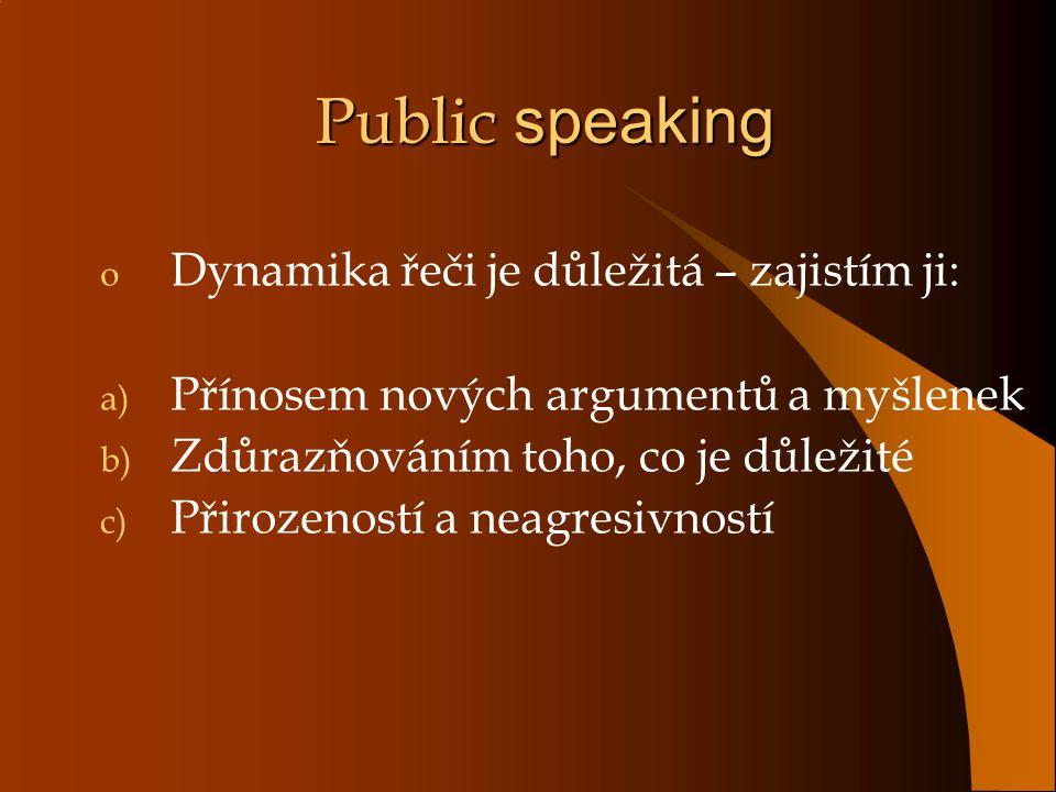 Public speaking o Dynamika řeči je důležitá – zajistím ji: a) Přínosem nových argumentů a myšlenek b) Zdůrazňováním toho, co je důležité c) Přirozeností a neagresivností