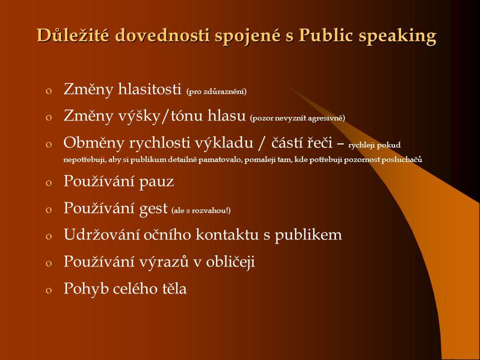 Důležité dovednosti spojené s Public speaking o Změny hlasitosti (pro zdůraznění) o Změny výšky/tónu hlasu (pozor nevyznít agresivně) o Obměny rychlosti výkladu / částí řeči – rychleji pokud nepotřebuji, aby si publikum detailně pamatovalo, pomaleji tam, kde potřebuji pozornost posluchačů o Používání pauz o Používání gest (ale s rozvahou!) o Udržování očního kontaktu s publikem o Používání výrazů v obličeji o Pohyb celého těla