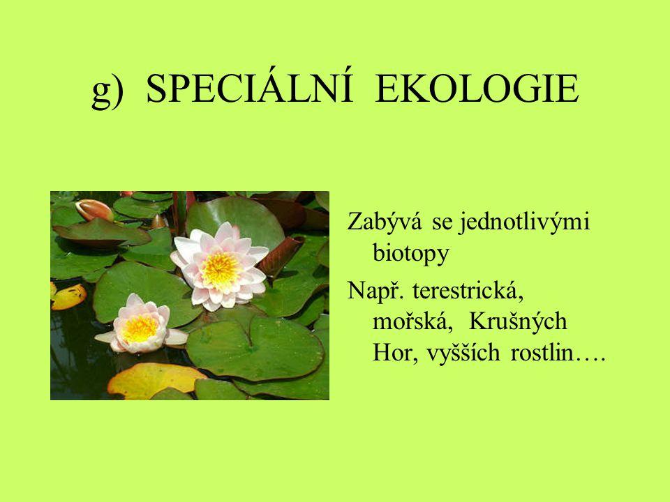 g) SPECIÁLNÍ EKOLOGIE Zabývá se jednotlivými biotopy Např. terestrická, mořská, Krušných Hor, vyšších rostlin….