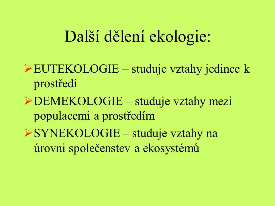 Další dělení ekologie:  EUTEKOLOGIE – studuje vztahy jedince k prostředí  DEMEKOLOGIE – studuje vztahy mezi populacemi a prostředím  SYNEKOLOGIE –