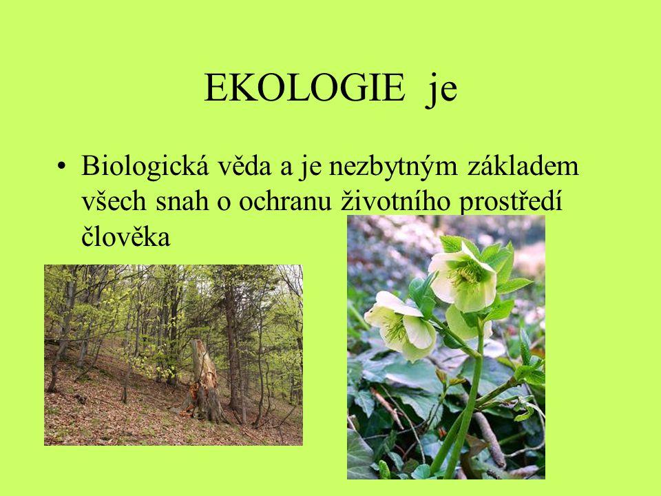 EKOLOGIE je •Biologická věda a je nezbytným základem všech snah o ochranu životního prostředí člověka