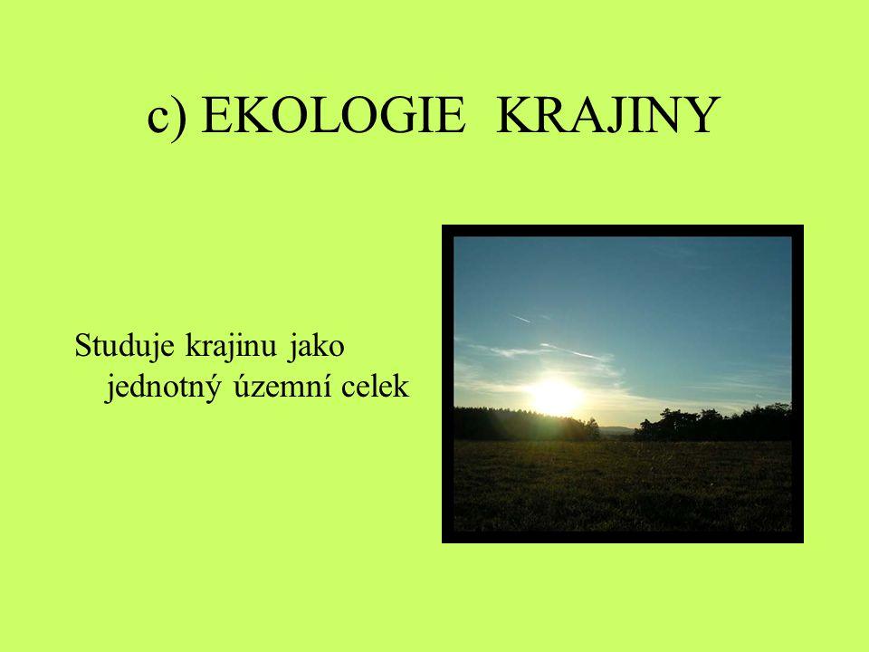 c) EKOLOGIE KRAJINY Studuje krajinu jako jednotný územní celek