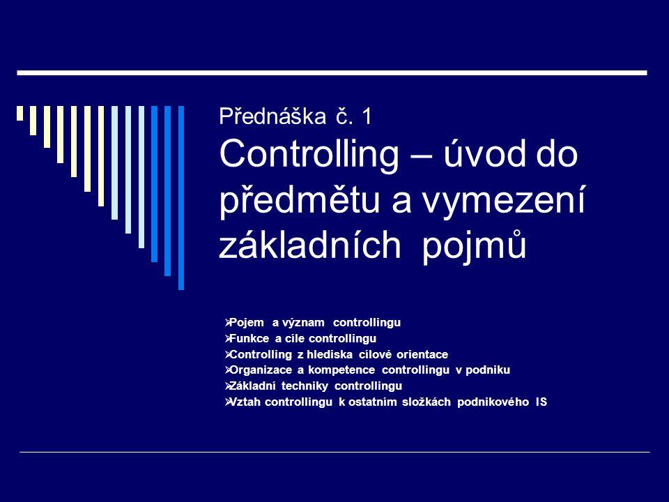 Přednáška č. 1 Controlling – úvod do předmětu a vymezení základních pojmů  Pojem a význam controllingu  Funkce a cíle controllingu  Controlling z h