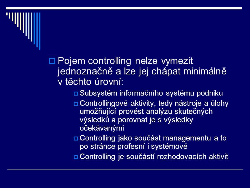  Pojem controlling nelze vymezit jednoznačně a lze jej chápat minimálně v těchto úrovní:  Subsystém informačního systému podniku  Controllingové ak