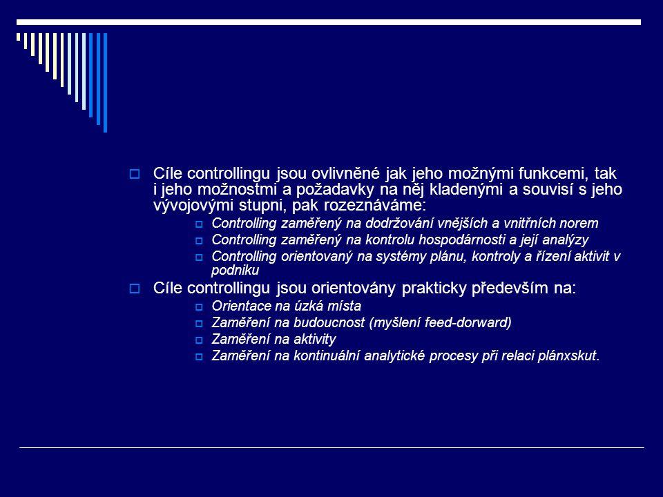  Cíle controllingu jsou ovlivněné jak jeho možnými funkcemi, tak i jeho možnostmi a požadavky na něj kladenými a souvisí s jeho vývojovými stupni, pak rozeznáváme:  Controlling zaměřený na dodržování vnějších a vnitřních norem  Controlling zaměřený na kontrolu hospodárnosti a její analýzy  Controlling orientovaný na systémy plánu, kontroly a řízení aktivit v podniku  Cíle controllingu jsou orientovány prakticky především na:  Orientace na úzká místa  Zaměření na budoucnost (myšlení feed-dorward)  Zaměření na aktivity  Zaměření na kontinuální analytické procesy při relaci plánxskut.