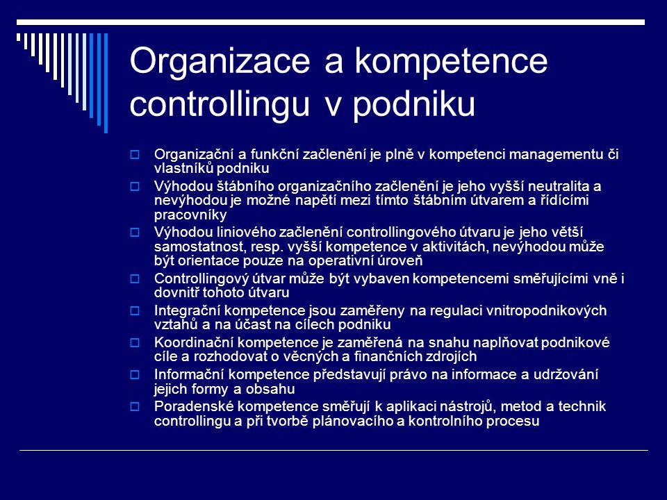 Organizace a kompetence controllingu v podniku  Organizační a funkční začlenění je plně v kompetenci managementu či vlastníků podniku  Výhodou štábního organizačního začlenění je jeho vyšší neutralita a nevýhodou je možné napětí mezi tímto štábním útvarem a řídícími pracovníky  Výhodou liniového začlenění controllingového útvaru je jeho větší samostatnost, resp.