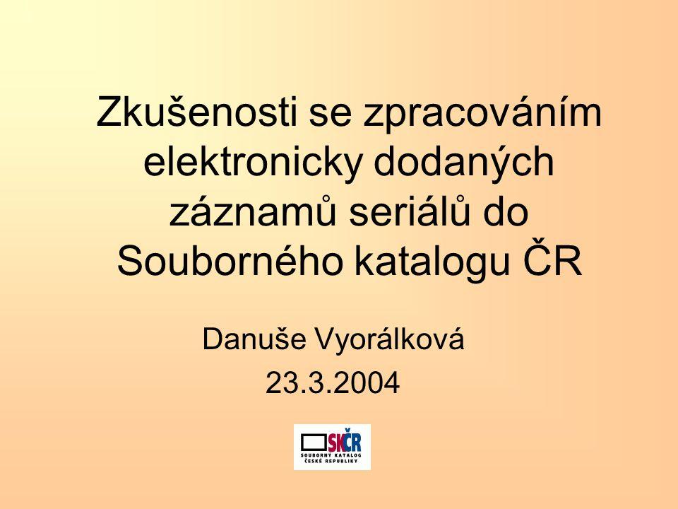 Zkušenosti se zpracováním elektronicky dodaných záznamů seriálů do Souborného katalogu ČR Danuše Vyorálková 23.3.2004