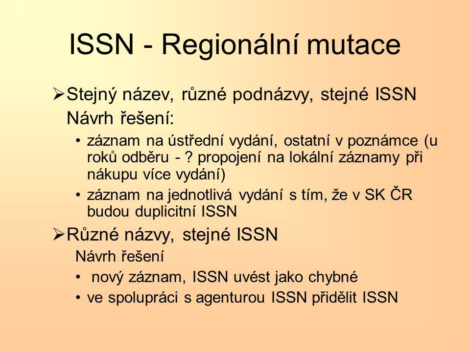 ISSN - Regionální mutace  Stejný název, různé podnázvy, stejné ISSN Návrh řešení: •záznam na ústřední vydání, ostatní v poznámce (u roků odběru - .