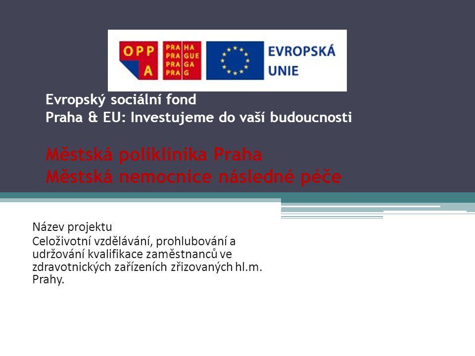 Evropský sociální fond Praha & EU: Investujeme do vaší budoucnosti Městská poliklinika Praha Městská nemocnice následné péče Název projektu Celoživotní vzdělávání, prohlubování a udržování kvalifikace zaměstnanců ve zdravotnických zařízeních zřizovaných hl.m.