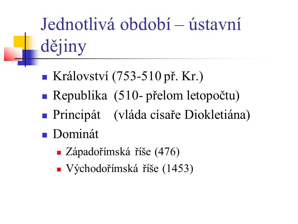 Jednotlivá období – ústavní dějiny  Království (753-510 př. Kr.)  Republika (510- přelom letopočtu)  Principát (vláda císaře Diokletiána)  Dominát
