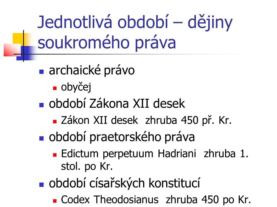 Jednotlivá období – dějiny soukromého práva  archaické právo  obyčej  období Zákona XII desek  Zákon XII desek zhruba 450 př. Kr.  období praetor