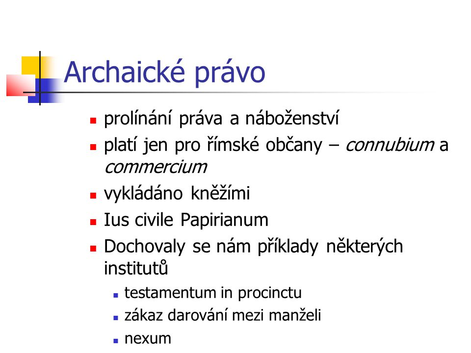 Archaické právo  prolínání práva a náboženství  platí jen pro římské občany – connubium a commercium  vykládáno kněžími  Ius civile Papirianum  D
