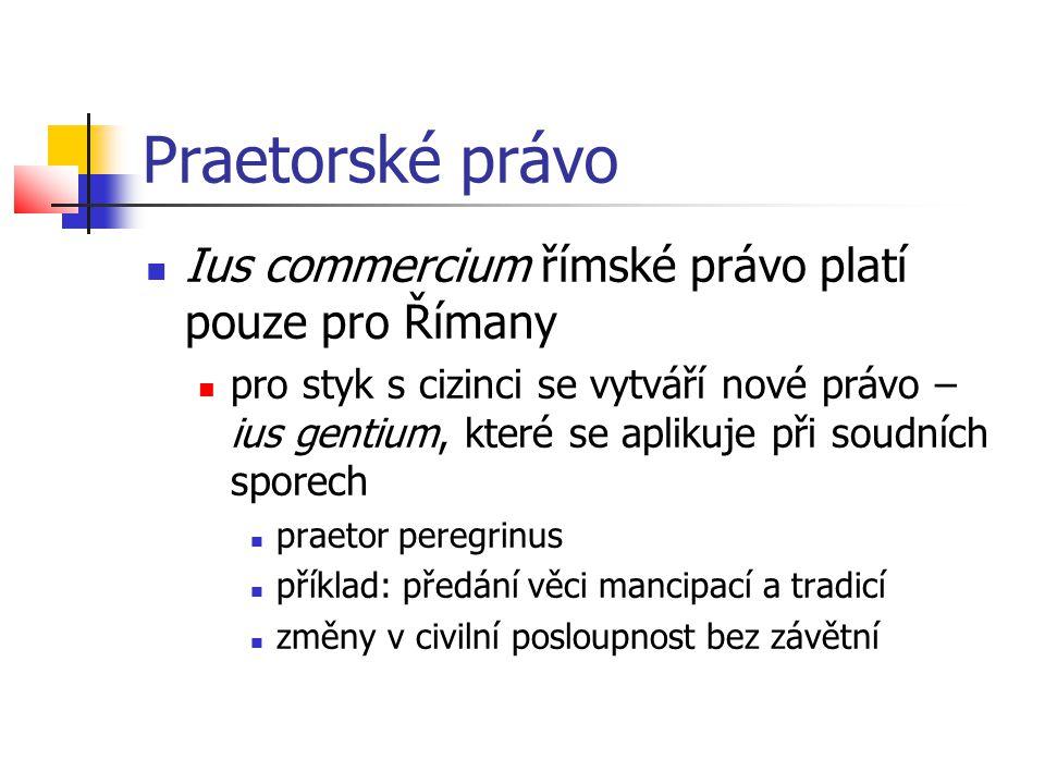 Praetorské právo  Ius commercium římské právo platí pouze pro Římany  pro styk s cizinci se vytváří nové právo – ius gentium, které se aplikuje při