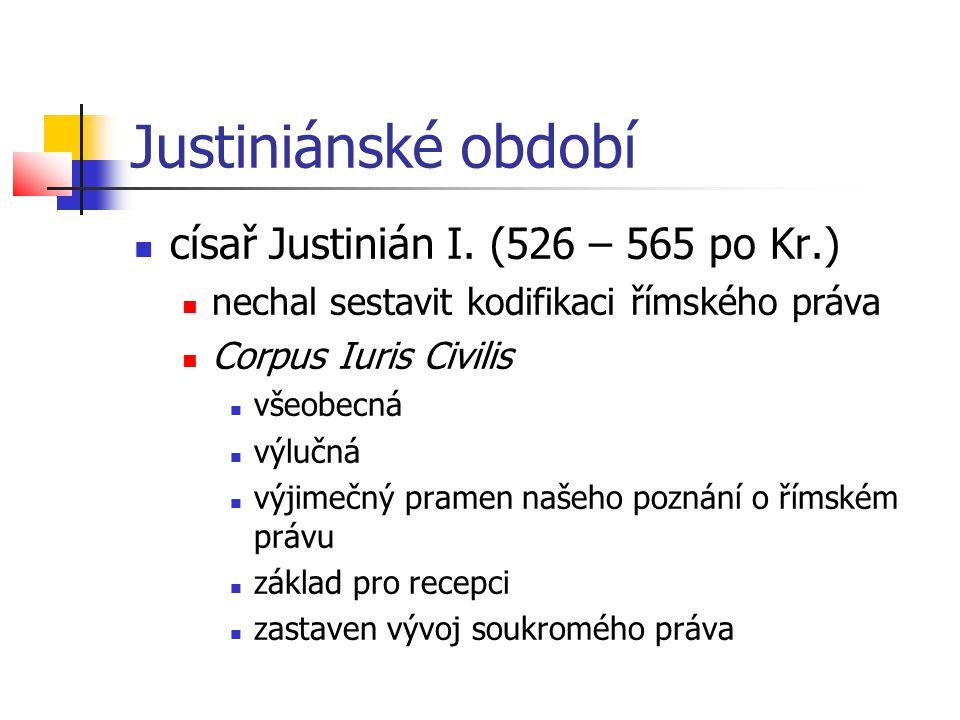 Justiniánské období  císař Justinián I. (526 – 565 po Kr.)  nechal sestavit kodifikaci římského práva  Corpus Iuris Civilis  všeobecná  výlučná 